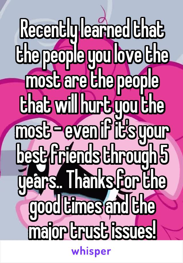Recently learned that the people you love the most are the people that will hurt you the most - even if it's your best friends through 5 years.. Thanks for the good times and the major trust issues!
