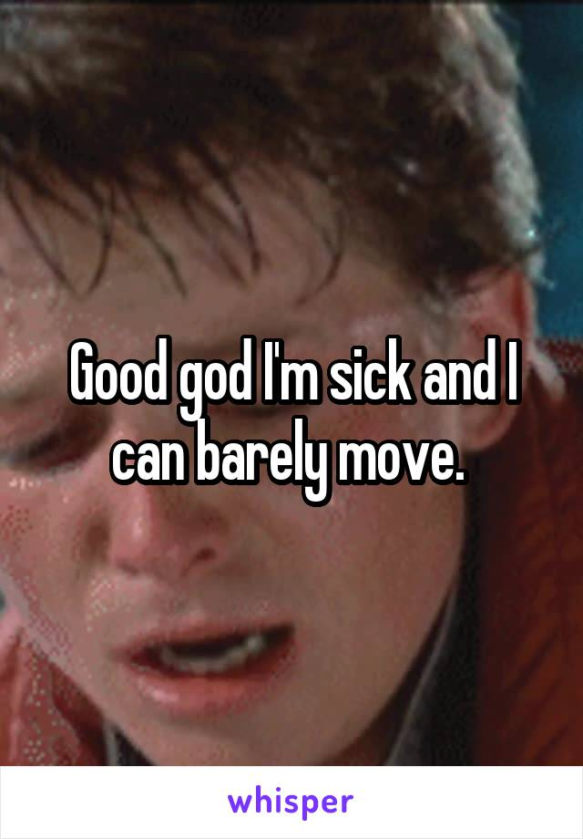 Good god I'm sick and I can barely move.