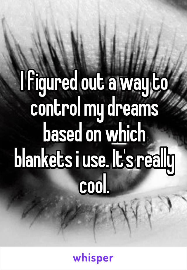 I figured out a way to control my dreams based on which blankets i use. It's really cool.