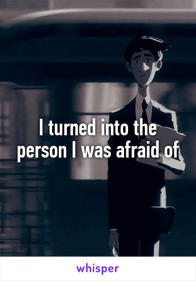 I turned into the person I was afraid of