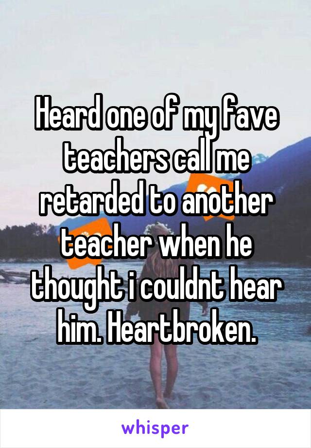Heard one of my fave teachers call me retarded to another teacher when he thought i couldnt hear him. Heartbroken.