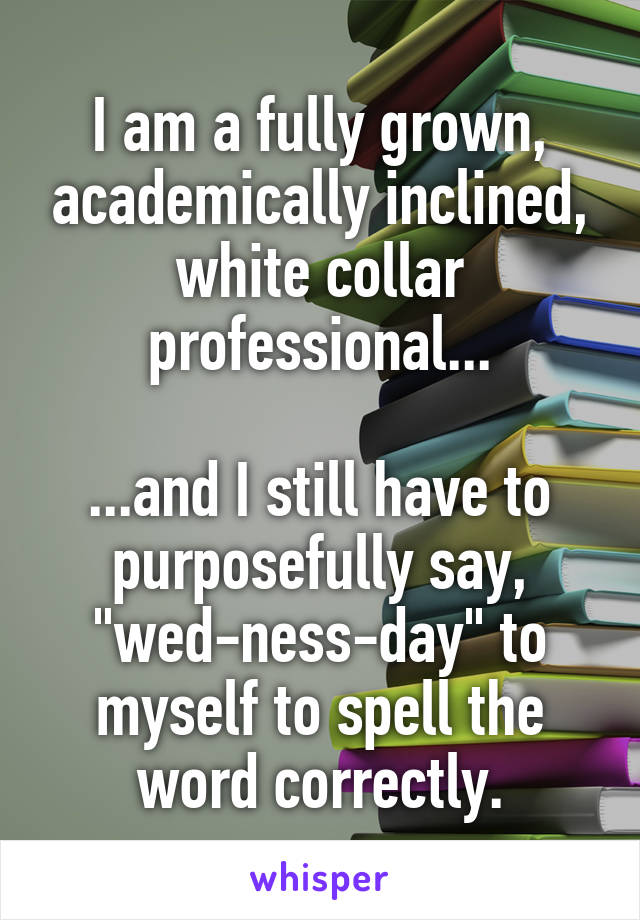 """I am a fully grown, academically inclined, white collar professional...  ...and I still have to purposefully say, """"wed-ness-day"""" to myself to spell the word correctly."""