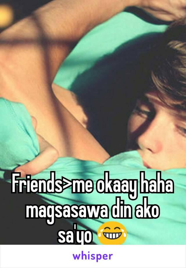 Friends>me okaay haha magsasawa din ako sa'yo 😂