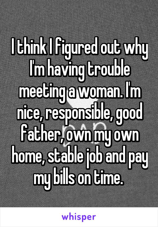 I think I figured out why I'm having trouble meeting a woman. I'm nice, responsible, good father, own my own home, stable job and pay my bills on time.