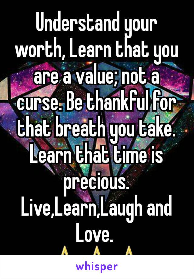 Understand your worth, Learn that you are a value; not a curse. Be thankful for that breath you take. Learn that time is precious. Live,Learn,Laugh and Love.  ⛤⛤⛤