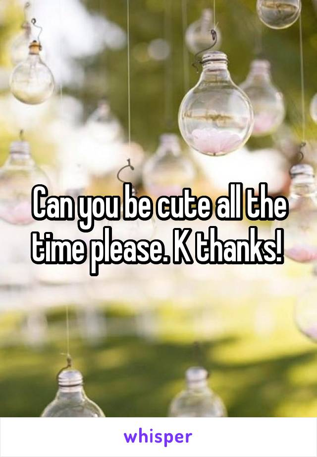 Can you be cute all the time please. K thanks!