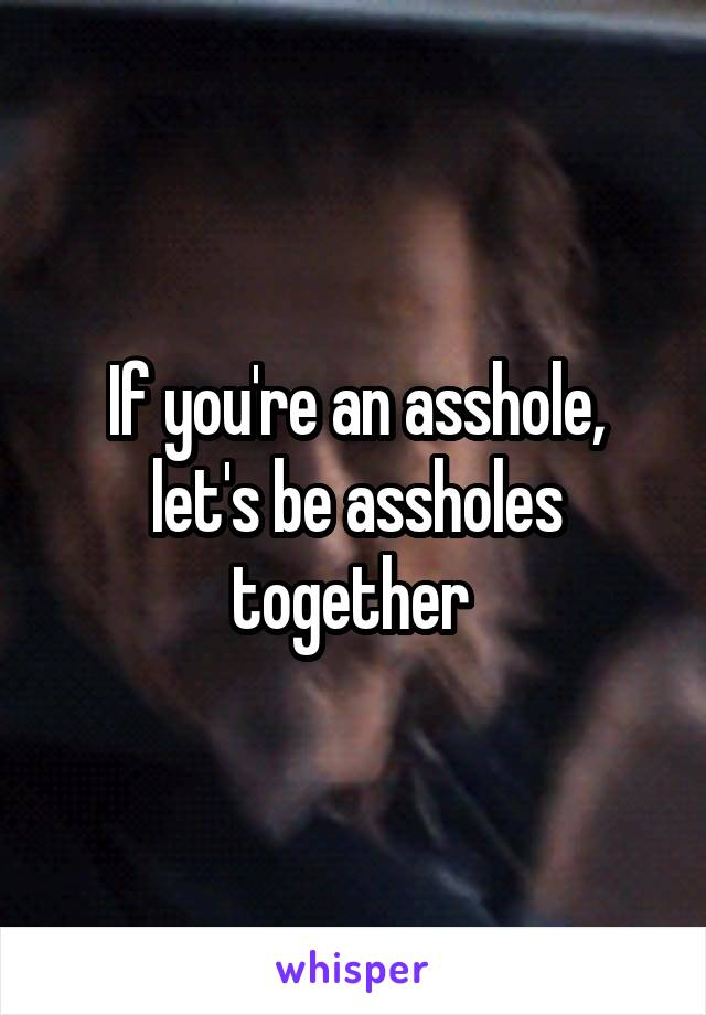 If you're an asshole, let's be assholes together