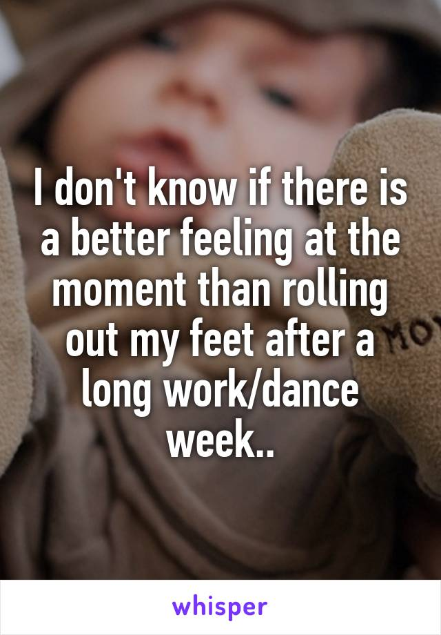 I don't know if there is a better feeling at the moment than rolling out my feet after a long work/dance week..