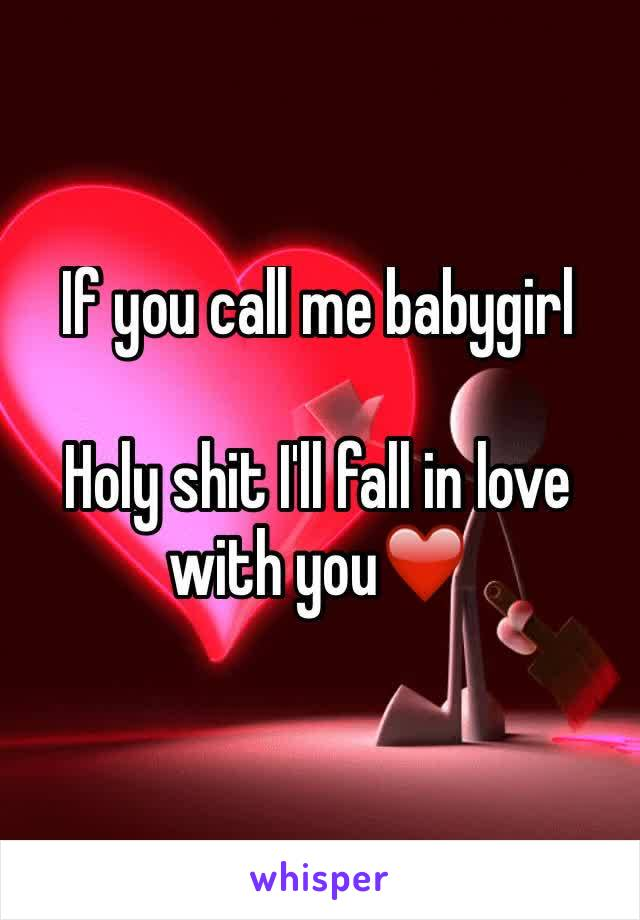 If you call me babygirl   Holy shit I'll fall in love with you❤️