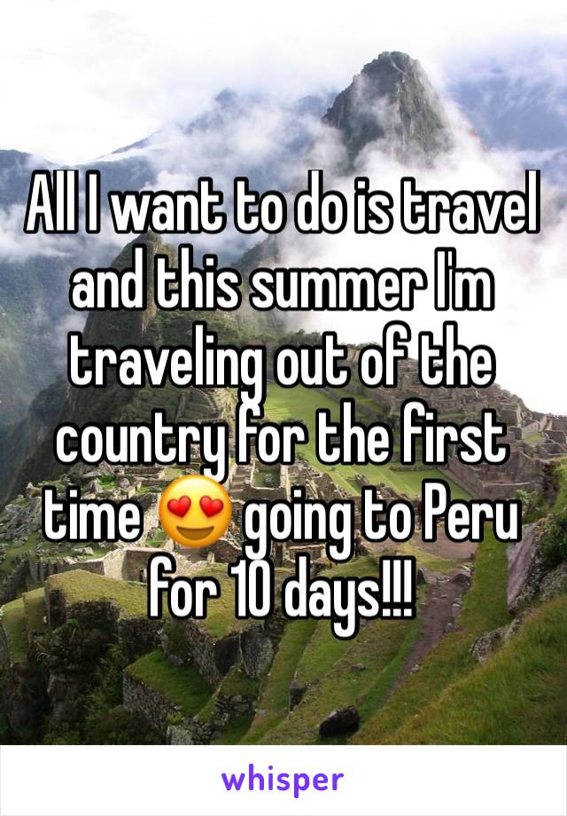 All I want to do is travel and this summer I'm traveling out of the country for the first time 😍 going to Peru for 10 days!!!
