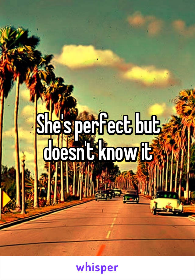 She's perfect but doesn't know it
