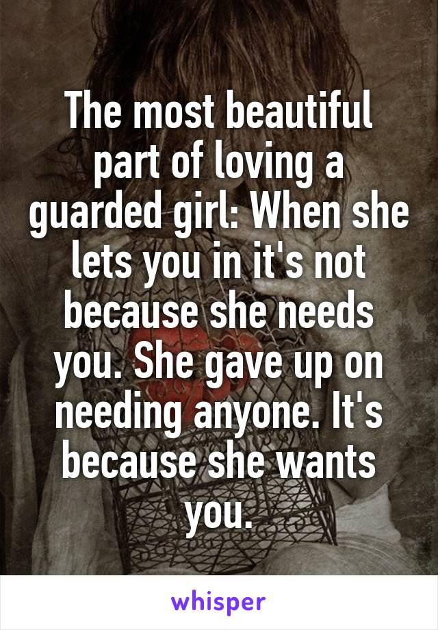 The most beautiful part of loving a guarded girl: When she lets you in it's not because she needs you. She gave up on needing anyone. It's because she wants you.