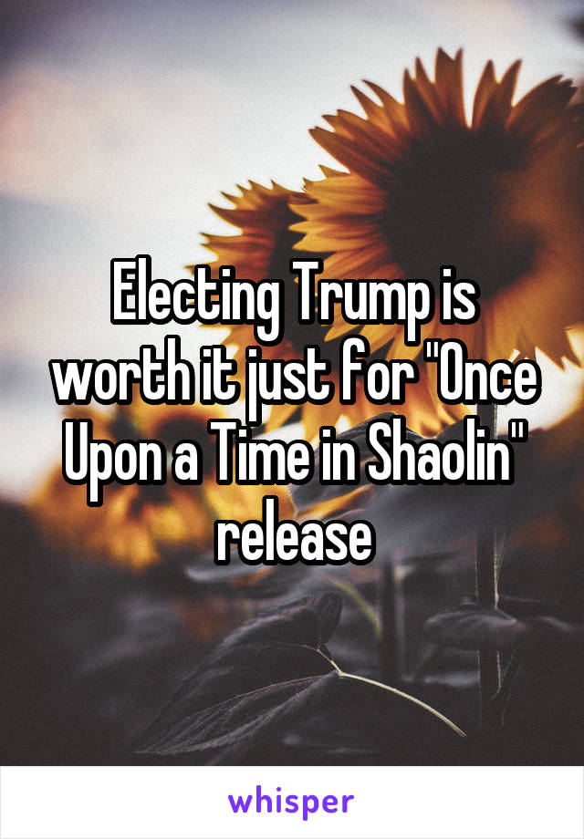 "Electing Trump is worth it just for ""Once Upon a Time in Shaolin"" release"