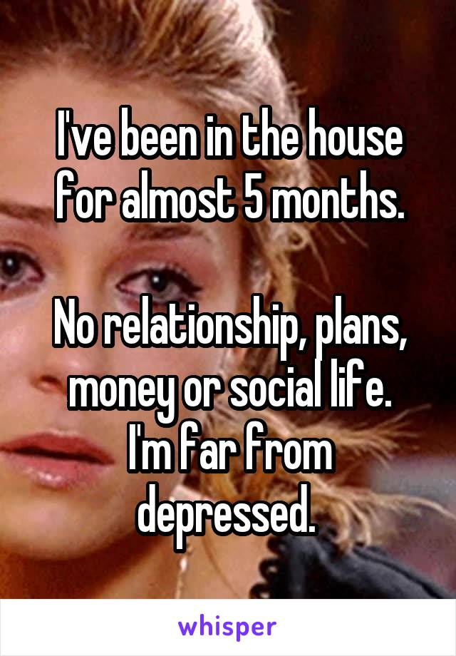 I've been in the house for almost 5 months.  No relationship, plans, money or social life. I'm far from depressed.