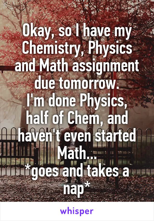 Okay, so I have my Chemistry, Physics and Math assignment due tomorrow. I'm done Physics, half of Chem, and haven't even started Math... *goes and takes a nap*