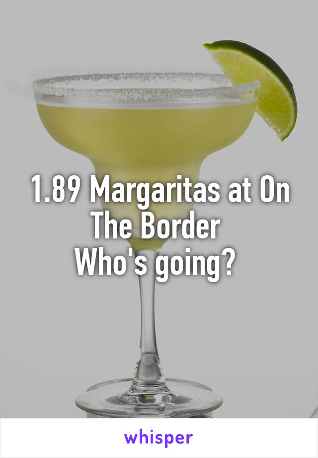 1.89 Margaritas at On The Border  Who's going?