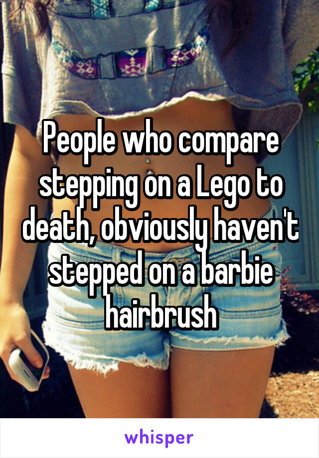 People who compare stepping on a Lego to death, obviously haven't stepped on a barbie hairbrush