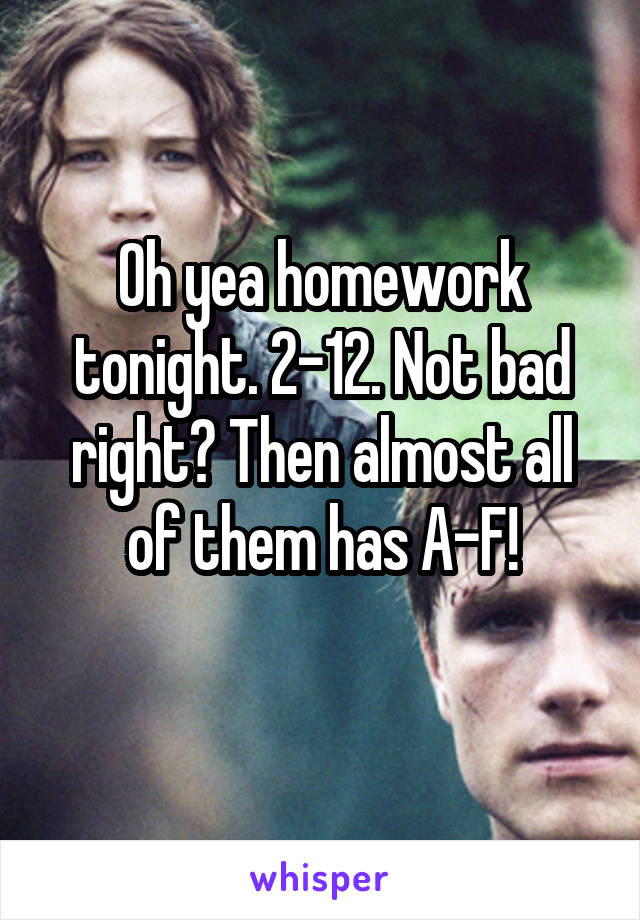 Oh yea homework tonight. 2-12. Not bad right? Then almost all of them has A-F!