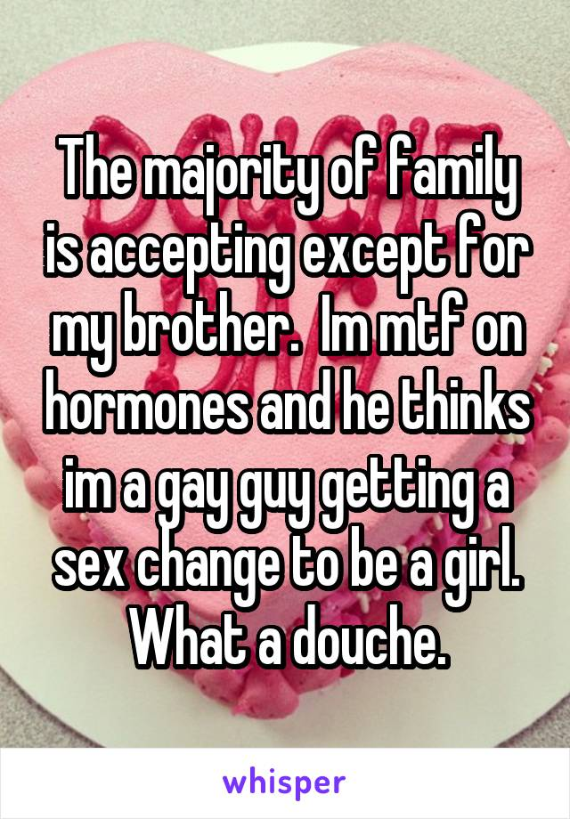 The majority of family is accepting except for my brother.  Im mtf on hormones and he thinks im a gay guy getting a sex change to be a girl. What a douche.