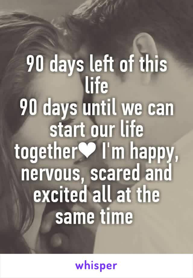 90 days left of this life 90 days until we can start our life together❤ I'm happy, nervous, scared and excited all at the same time