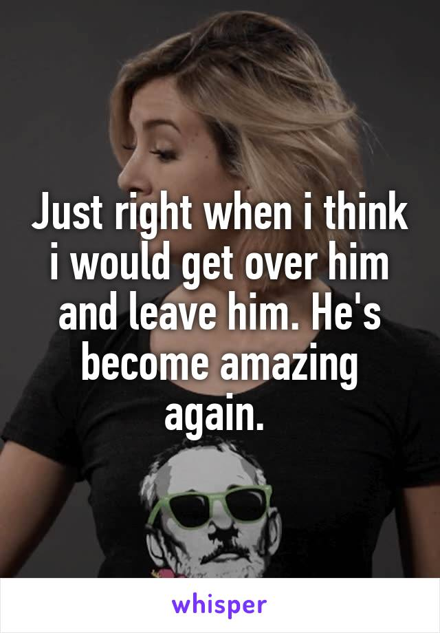 Just right when i think i would get over him and leave him. He's become amazing again.