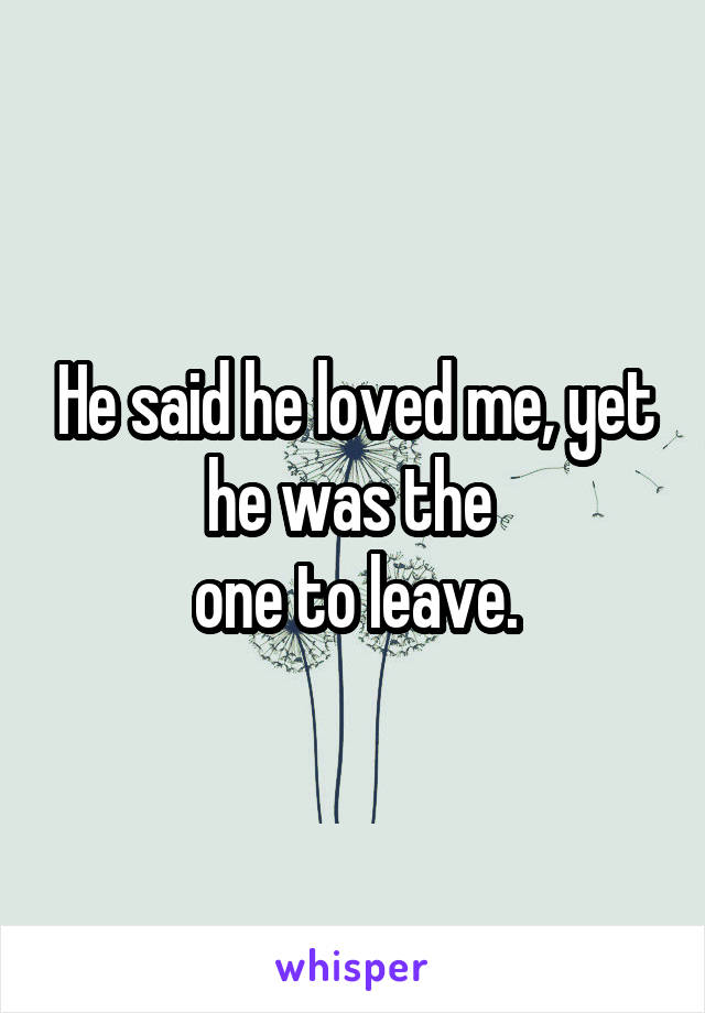 He said he loved me, yet he was the  one to leave.