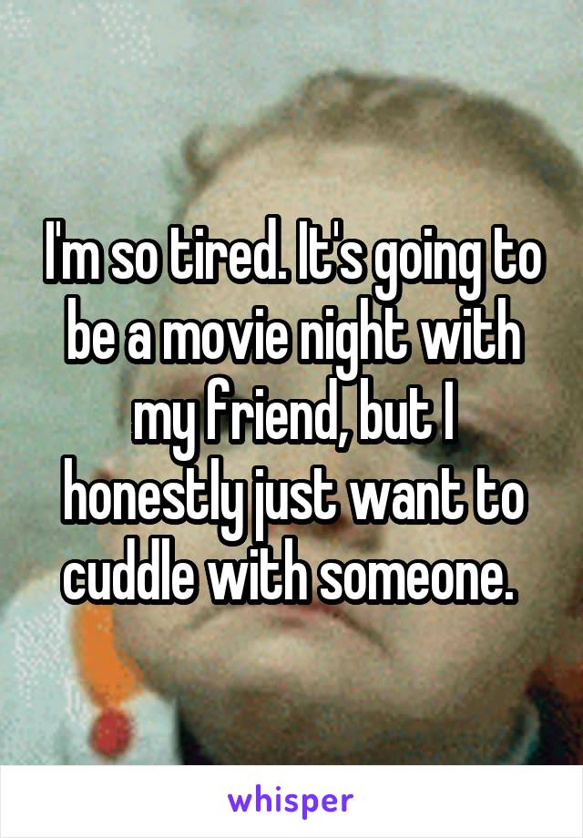 I'm so tired. It's going to be a movie night with my friend, but I honestly just want to cuddle with someone.