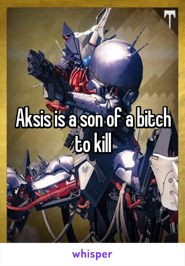 Aksis is a son of a bitch to kill