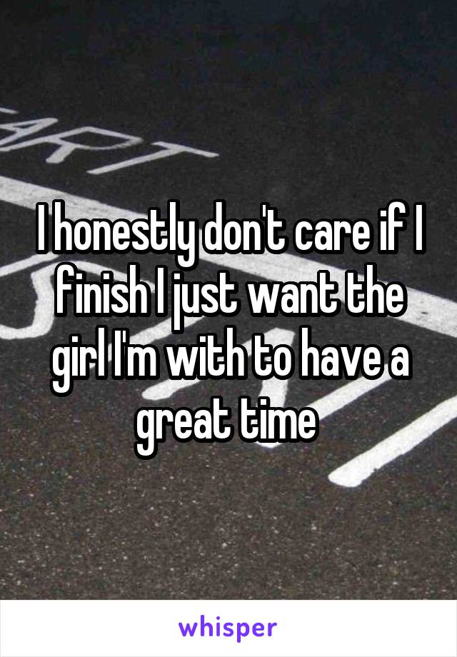 I honestly don't care if I finish I just want the girl I'm with to have a great time