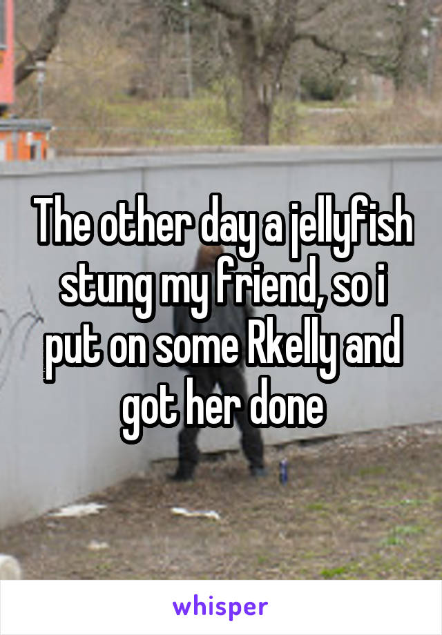 The other day a jellyfish stung my friend, so i put on some Rkelly and got her done