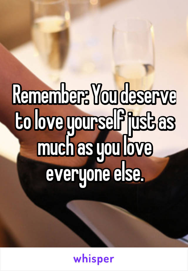 Remember: You deserve to love yourself just as much as you love everyone else.