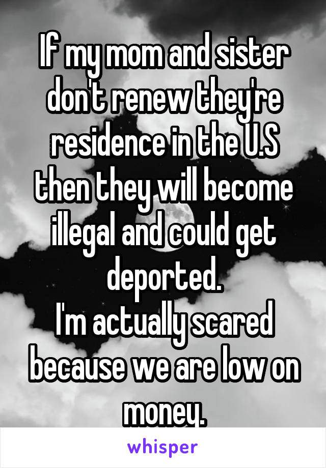 If my mom and sister don't renew they're residence in the U.S then they will become illegal and could get deported. I'm actually scared because we are low on money.