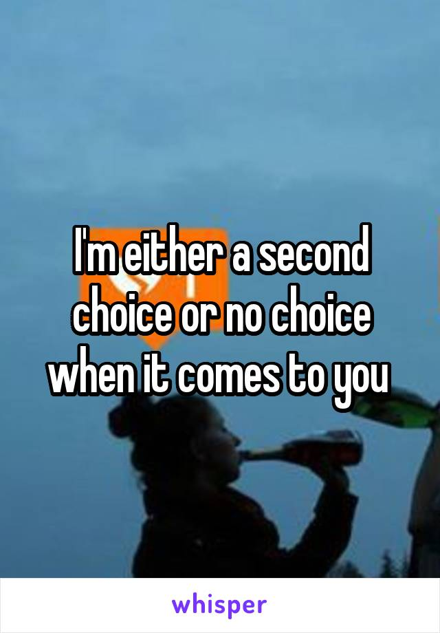 I'm either a second choice or no choice when it comes to you