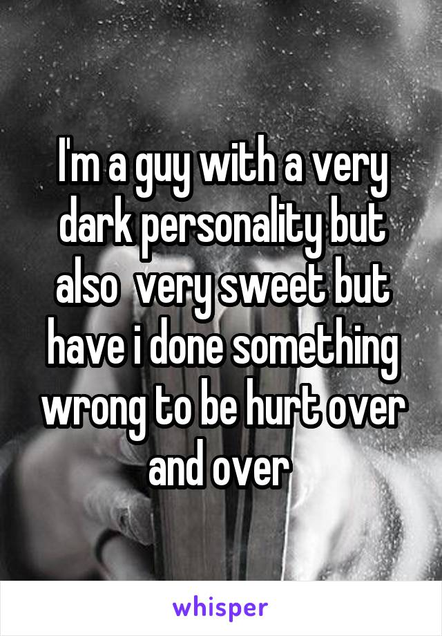 I'm a guy with a very dark personality but also  very sweet but have i done something wrong to be hurt over and over