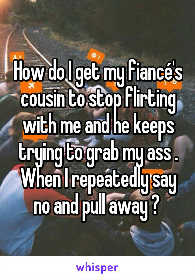 How do I get my fiancé's cousin to stop flirting with me and he keeps trying to grab my ass . When I repeatedly say no and pull away ?