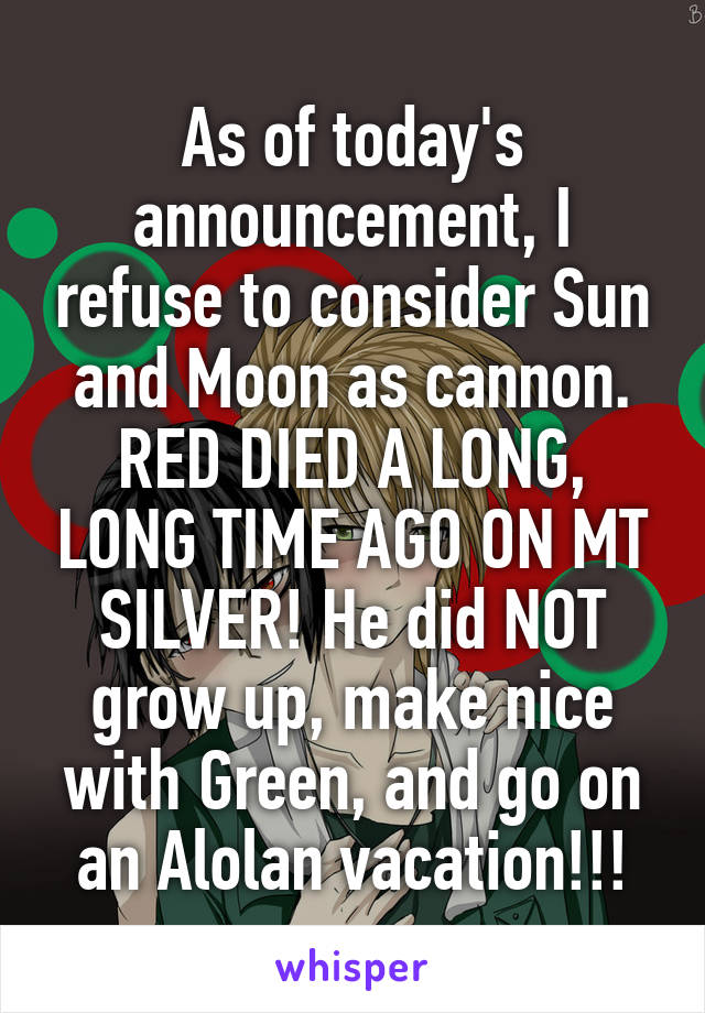 As of today's announcement, I refuse to consider Sun and Moon as cannon. RED DIED A LONG, LONG TIME AGO ON MT SILVER! He did NOT grow up, make nice with Green, and go on an Alolan vacation!!!