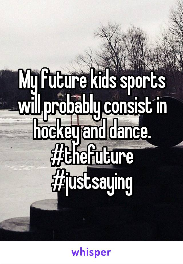 My future kids sports will probably consist in hockey and dance. #thefuture #justsaying