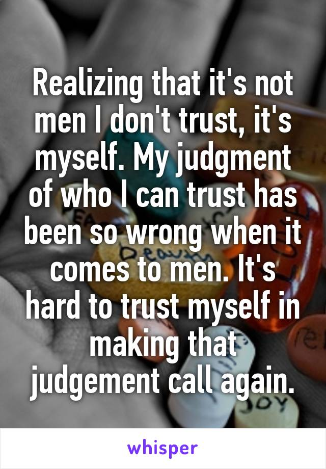 Realizing that it's not men I don't trust, it's myself. My judgment of who I can trust has been so wrong when it comes to men. It's hard to trust myself in making that judgement call again.