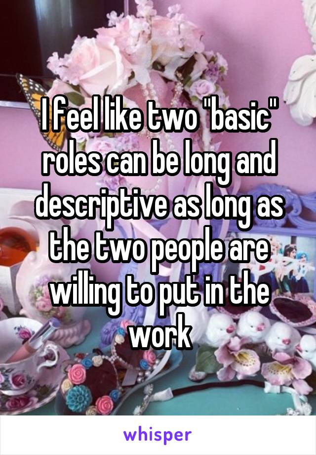 """I feel like two """"basic"""" roles can be long and descriptive as long as the two people are willing to put in the work"""