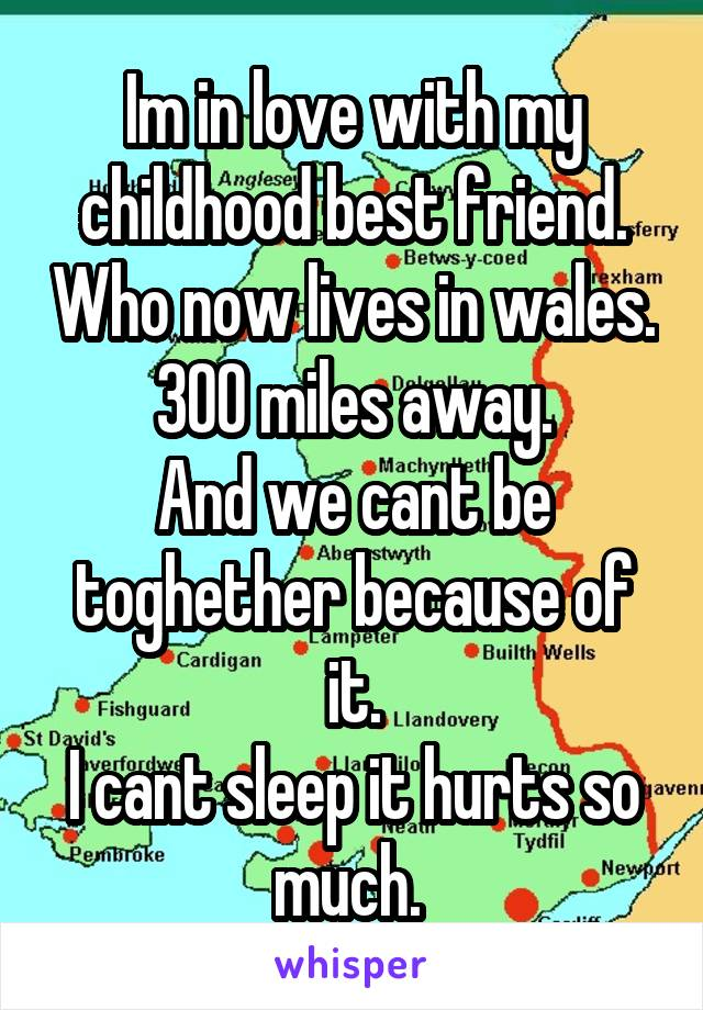 Im in love with my childhood best friend. Who now lives in wales. 300 miles away. And we cant be toghether because of it. I cant sleep it hurts so much.