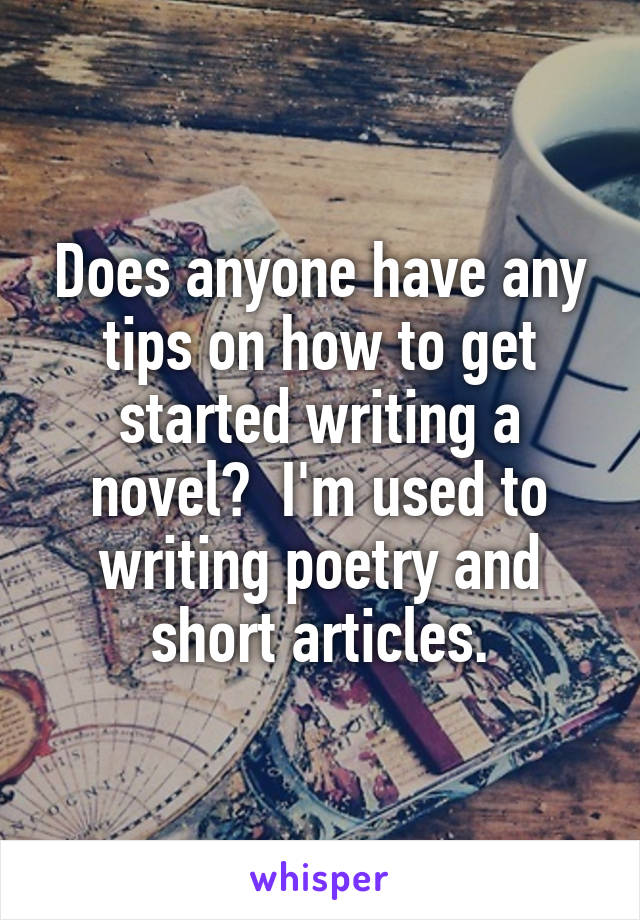 Does anyone have any tips on how to get started writing a novel?  I'm used to writing poetry and short articles.