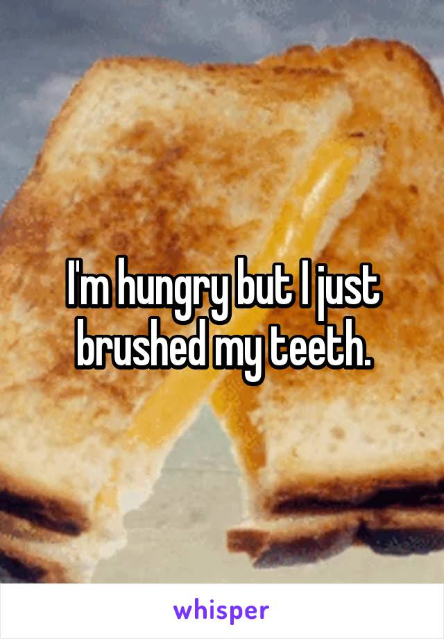 I'm hungry but I just brushed my teeth.
