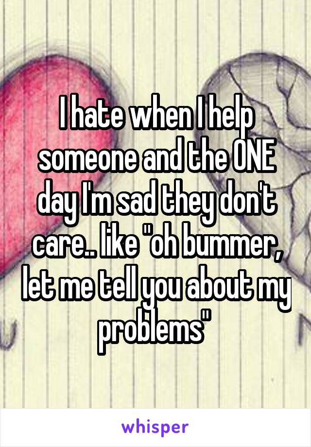 "I hate when I help someone and the ONE day I'm sad they don't care.. like ""oh bummer, let me tell you about my problems"""
