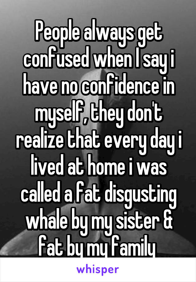 People always get confused when I say i have no confidence in myself, they don't realize that every day i lived at home i was called a fat disgusting whale by my sister & fat by my family