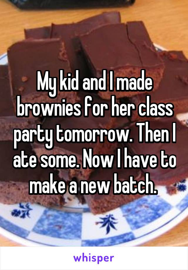 My kid and I made brownies for her class party tomorrow. Then I ate some. Now I have to make a new batch.