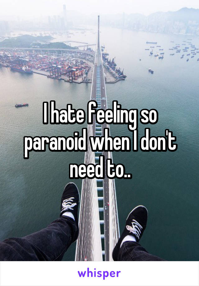 I hate feeling so paranoid when I don't need to..
