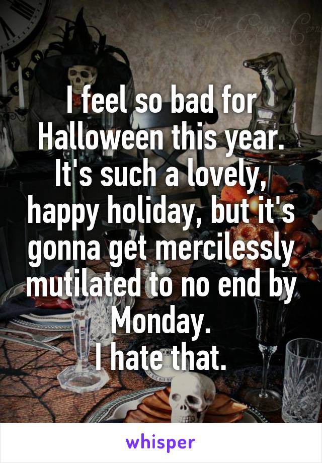 I feel so bad for Halloween this year. It's such a lovely, happy holiday, but it's gonna get mercilessly mutilated to no end by Monday. I hate that.