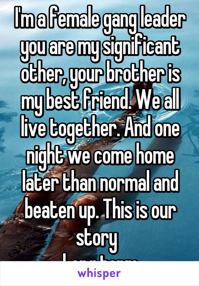 I'm a female gang leader you are my significant other, your brother is my best friend. We all live together. And one night we come home later than normal and beaten up. This is our story   Long term