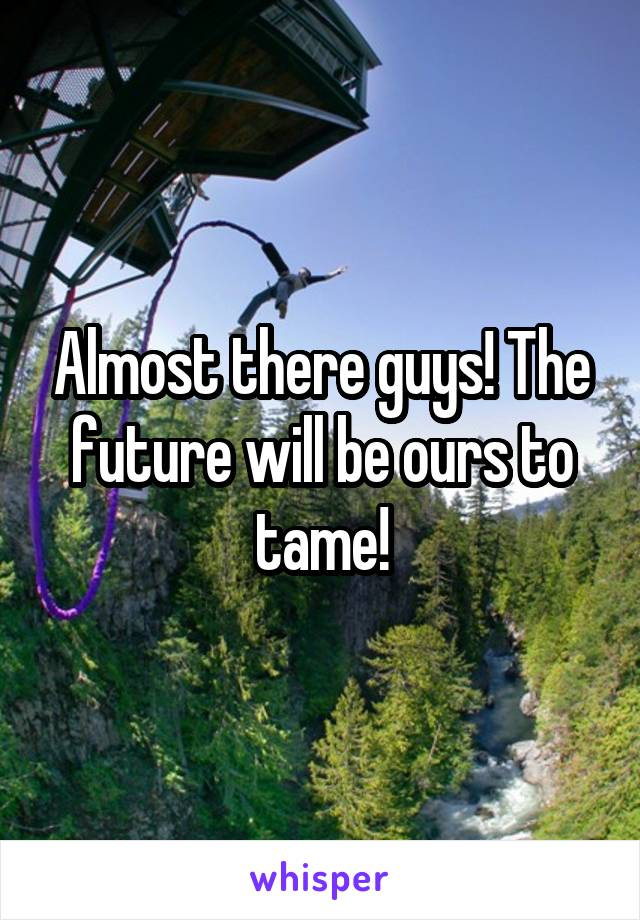 Almost there guys! The future will be ours to tame!