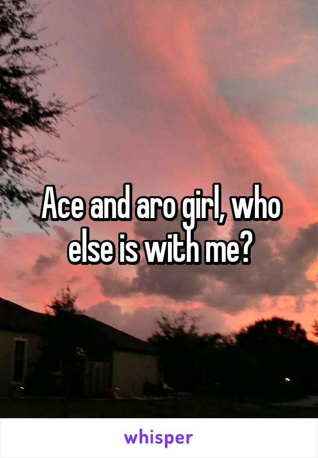 Ace and aro girl, who else is with me?
